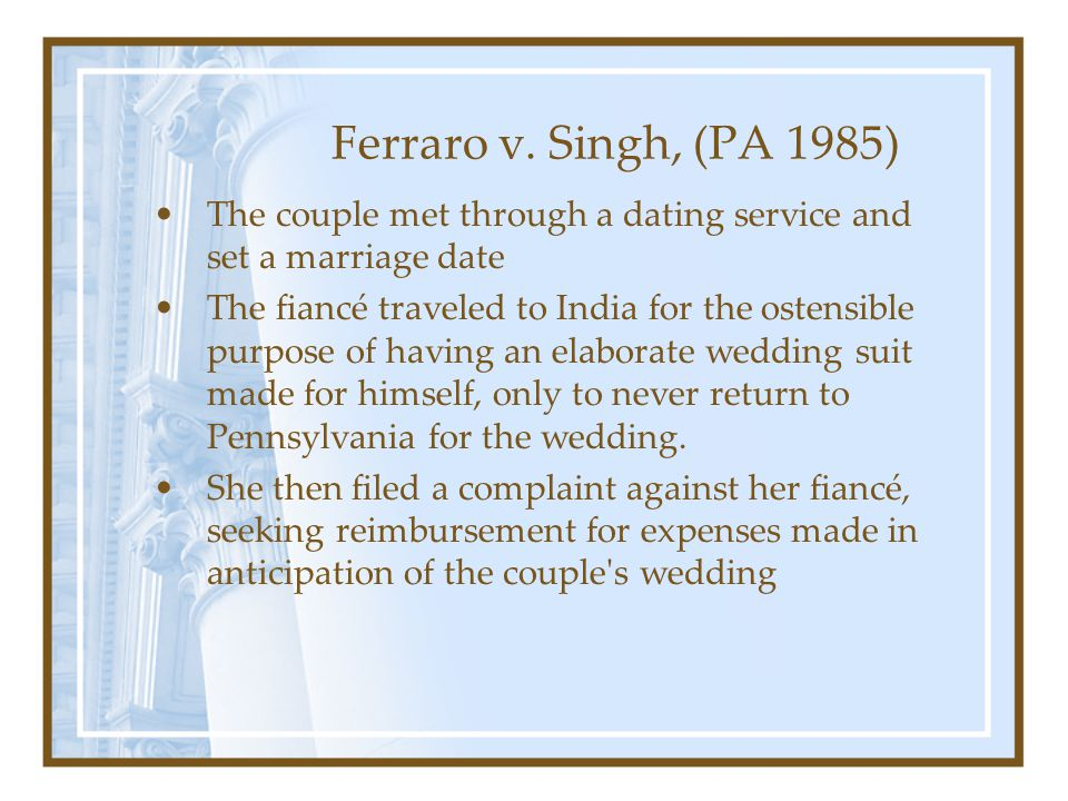 Ferraro v. Singh, (PA 1985) The couple met through a dating service and set a marriage date The fiancé traveled to India for the ostensible purpose of