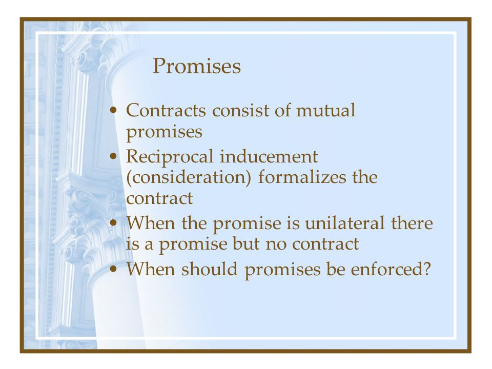 Contracts consist of mutual promises Reciprocal inducement (consideration) formalizes the contract When the promise is unilateral there is a promise b
