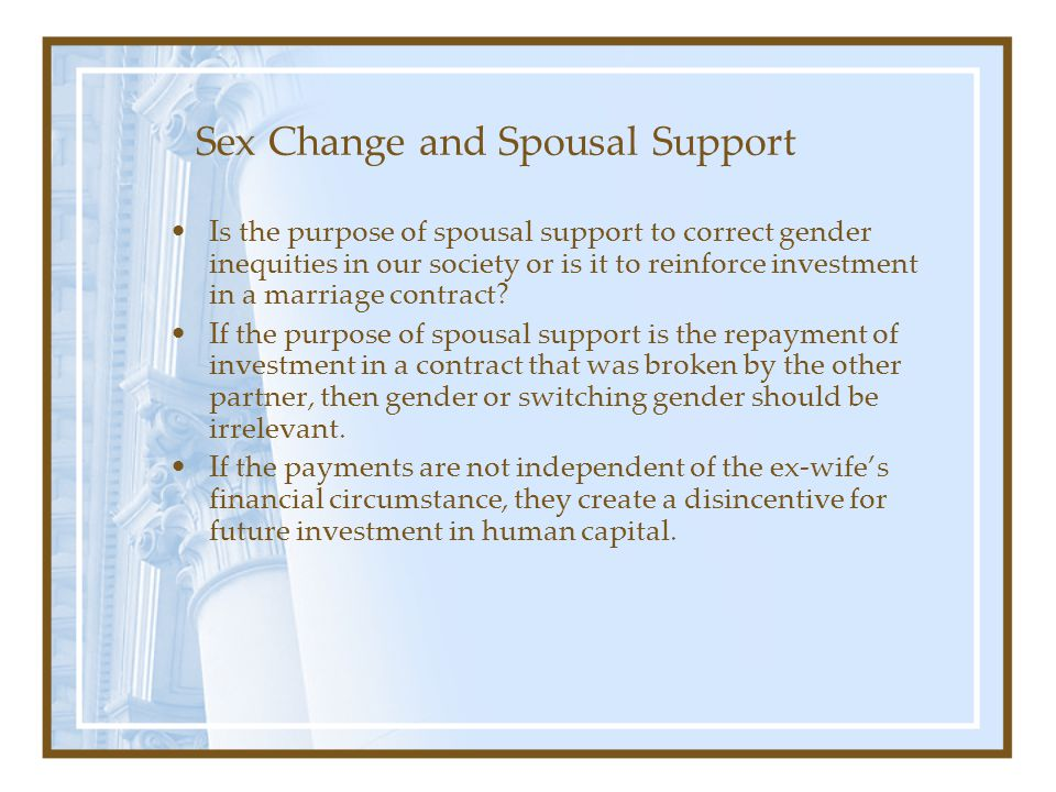 Sex Change and Spousal Support Is the purpose of spousal support to correct gender inequities in our society or is it to reinforce investment in a mar