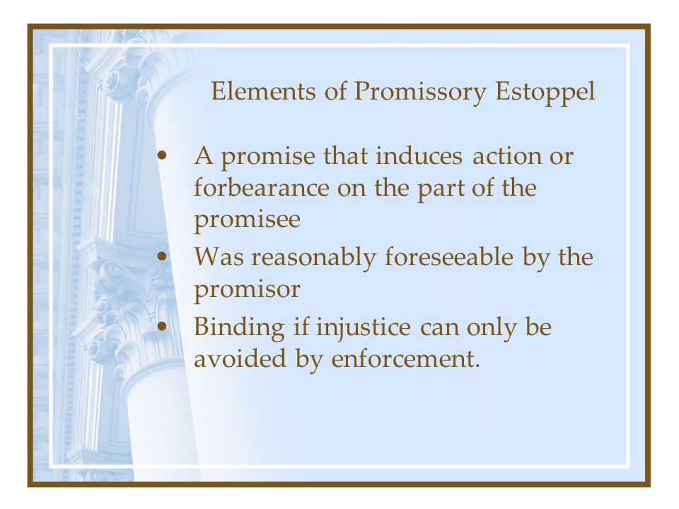 Elements of Promissory Estoppel A promise that induces action or forbearance on the part of the promisee Was reasonably foreseeable by the promisor Binding if injustice can only be avoided by enforcement.