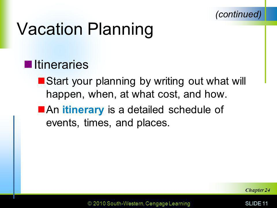 © 2010 South-Western, Cengage Learning SLIDE 11 Chapter 24 Vacation Planning Itineraries Start your planning by writing out what will happen, when, at what cost, and how.