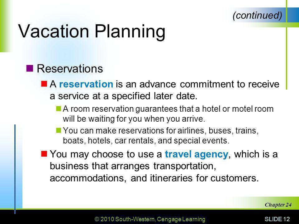 © 2010 South-Western, Cengage Learning SLIDE 12 Chapter 24 Vacation Planning Reservations A reservation is an advance commitment to receive a service at a specified later date.