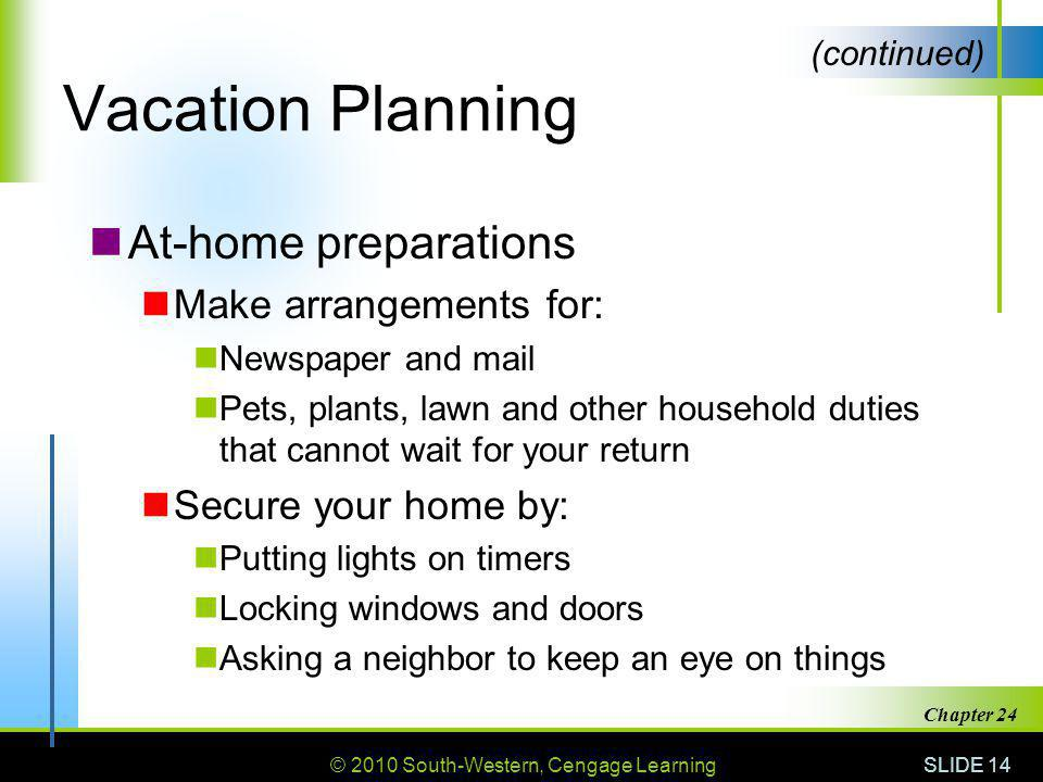 © 2010 South-Western, Cengage Learning SLIDE 14 Chapter 24 Vacation Planning At-home preparations Make arrangements for: Newspaper and mail Pets, plants, lawn and other household duties that cannot wait for your return Secure your home by: Putting lights on timers Locking windows and doors Asking a neighbor to keep an eye on things (continued)