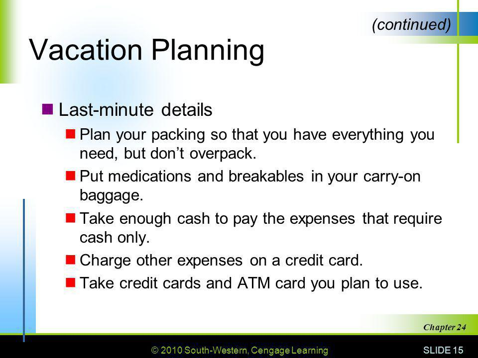 © 2010 South-Western, Cengage Learning SLIDE 15 Chapter 24 Vacation Planning Last-minute details Plan your packing so that you have everything you need, but dont overpack.