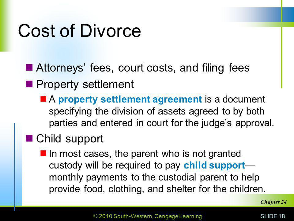 © 2010 South-Western, Cengage Learning SLIDE 18 Chapter 24 Cost of Divorce Attorneys fees, court costs, and filing fees Property settlement A property settlement agreement is a document specifying the division of assets agreed to by both parties and entered in court for the judges approval.