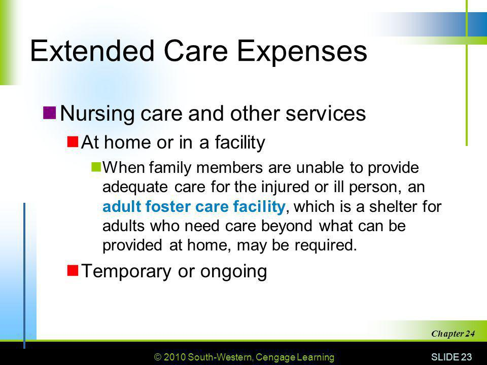 © 2010 South-Western, Cengage Learning SLIDE 23 Chapter 24 Extended Care Expenses Nursing care and other services At home or in a facility When family members are unable to provide adequate care for the injured or ill person, an adult foster care facility, which is a shelter for adults who need care beyond what can be provided at home, may be required.