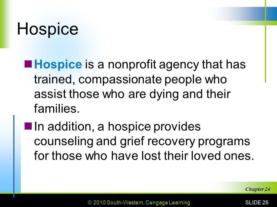 © 2010 South-Western, Cengage Learning SLIDE 25 Chapter 24 Hospice Hospice is a nonprofit agency that has trained, compassionate people who assist those who are dying and their families.
