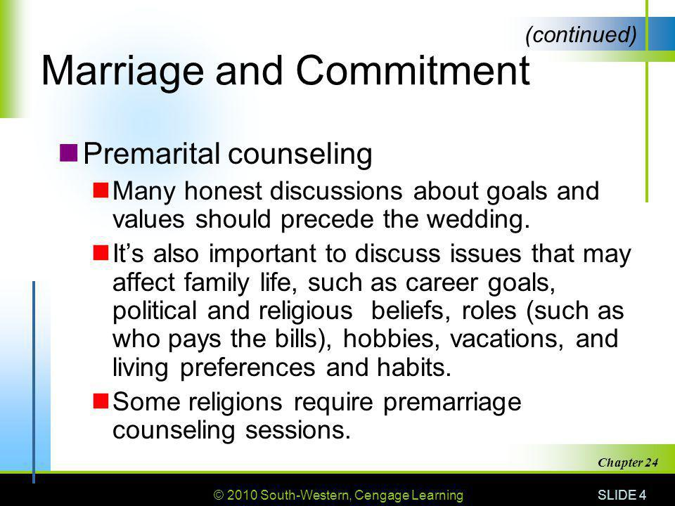 © 2010 South-Western, Cengage Learning SLIDE 4 Chapter 24 Marriage and Commitment Premarital counseling Many honest discussions about goals and values should precede the wedding.