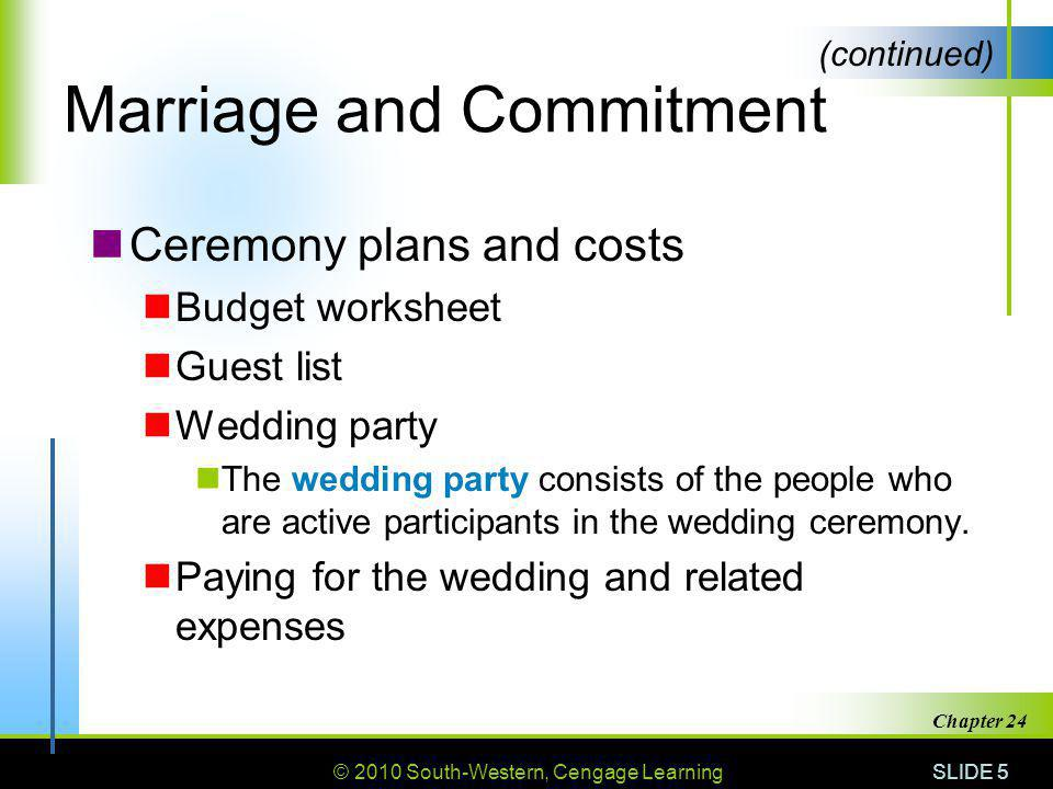 © 2010 South-Western, Cengage Learning SLIDE 5 Chapter 24 Marriage and Commitment Ceremony plans and costs Budget worksheet Guest list Wedding party The wedding party consists of the people who are active participants in the wedding ceremony.