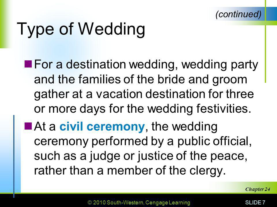 © 2010 South-Western, Cengage Learning SLIDE 7 Chapter 24 Type of Wedding For a destination wedding, wedding party and the families of the bride and groom gather at a vacation destination for three or more days for the wedding festivities.