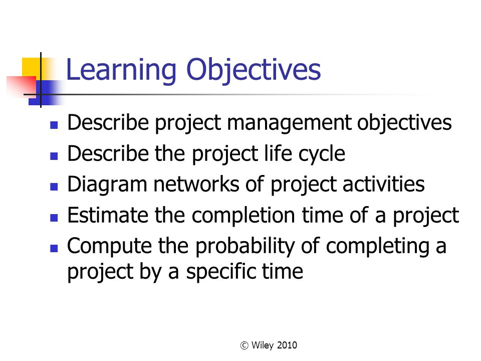 © Wiley 2010 Learning Objectives – cont Determine how to reduce the length of a project effectively Describe the critical chain approach to project management