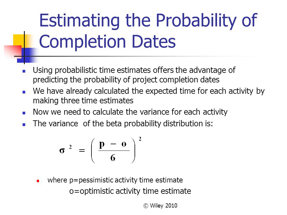 © Wiley 2010 Estimating the Probability of Completion Dates Using probabilistic time estimates offers the advantage of predicting the probability of project completion dates We have already calculated the expected time for each activity by making three time estimates Now we need to calculate the variance for each activity The variance of the beta probability distribution is: where p=pessimistic activity time estimate o=optimistic activity time estimate