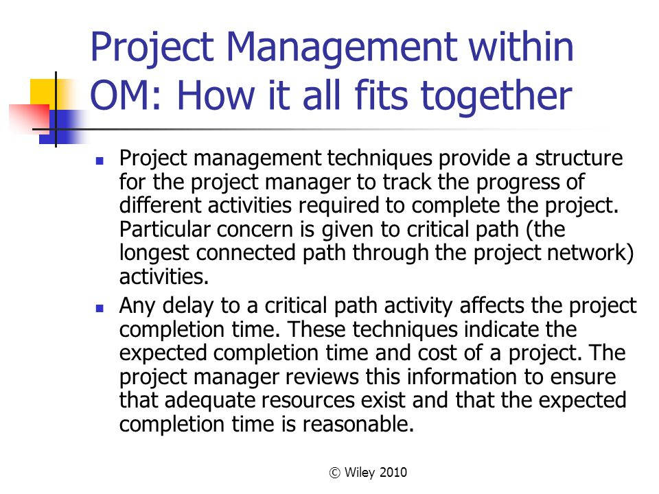 © Wiley 2010 Project Management within OM: How it all fits together Project management techniques provide a structure for the project manager to track the progress of different activities required to complete the project.