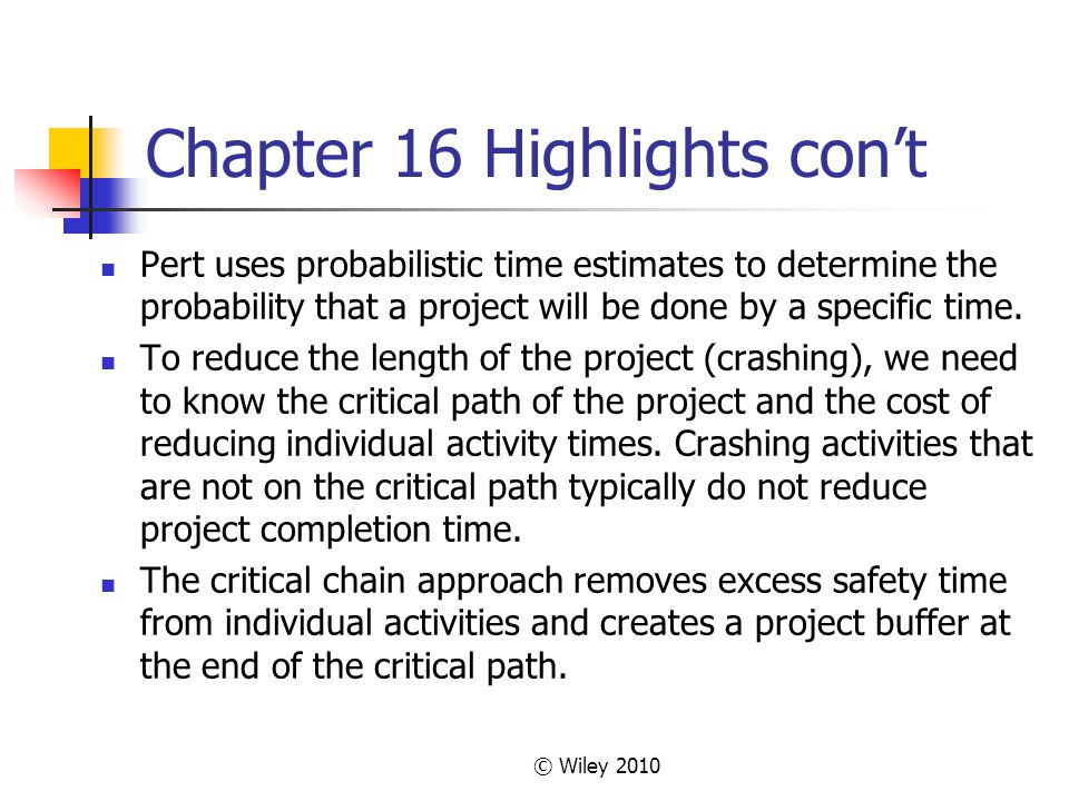 © Wiley 2010 Chapter 16 Highlights cont Pert uses probabilistic time estimates to determine the probability that a project will be done by a specific time.