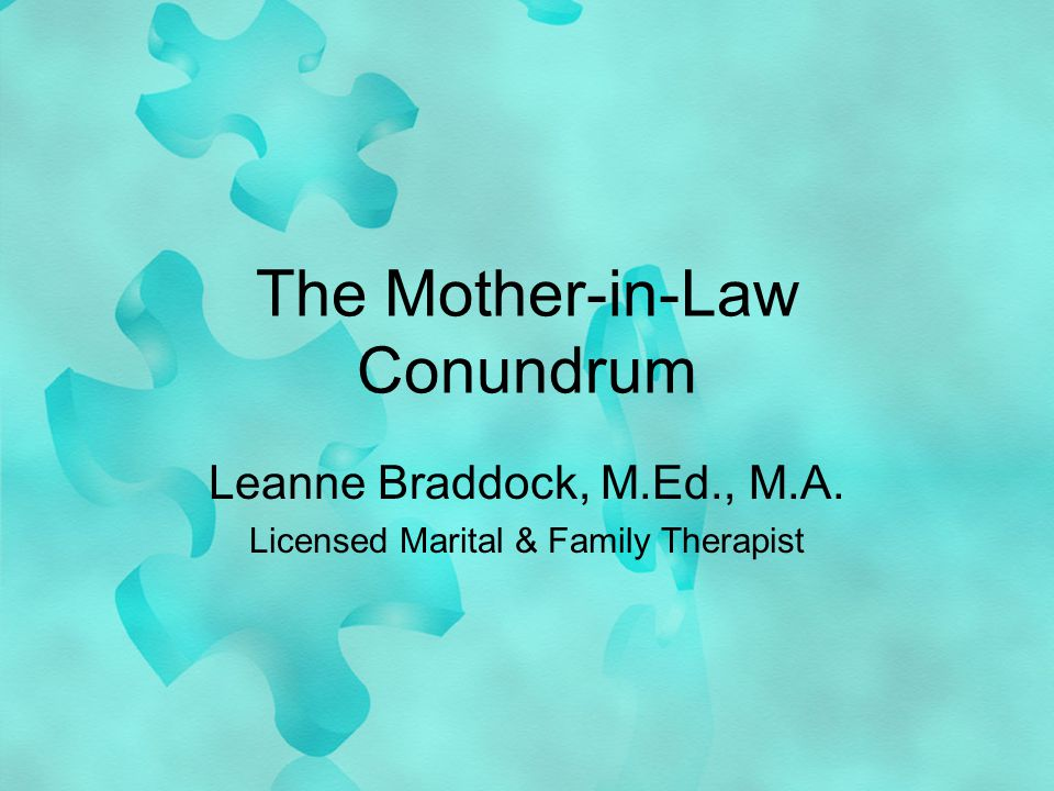The Mother-in-Law Conundrum Leanne Braddock, M.Ed., M.A. Licensed Marital & Family Therapist