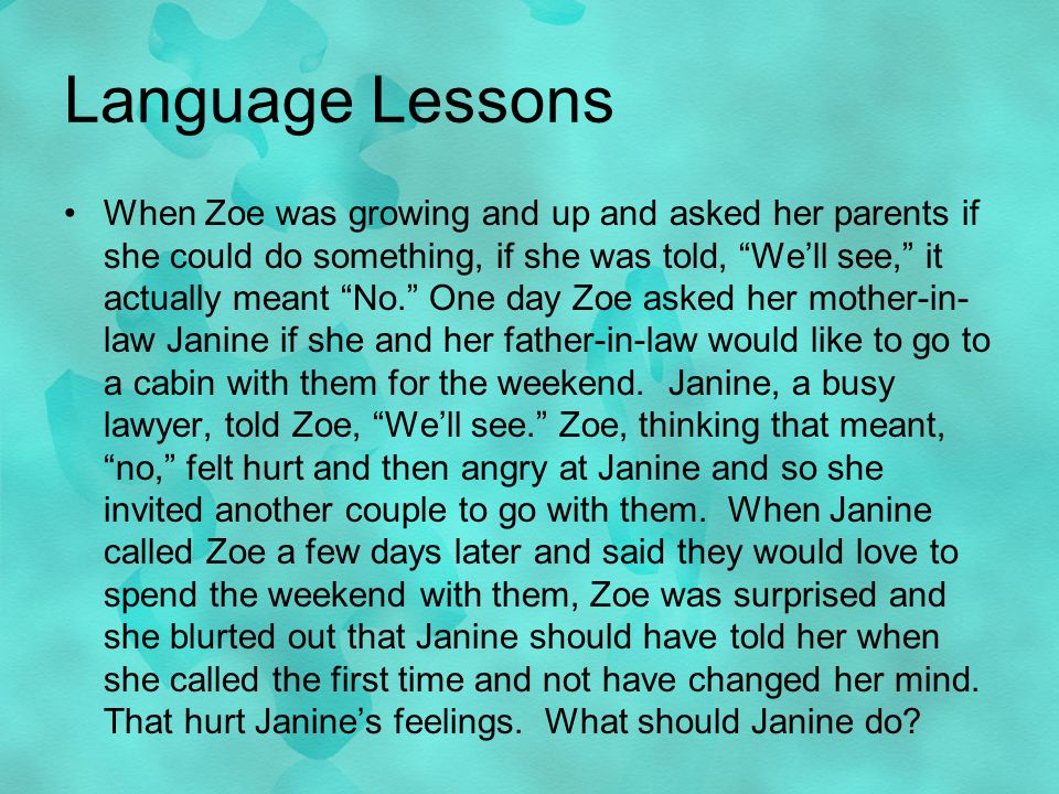 Language Lessons When Zoe was growing and up and asked her parents if she could do something, if she was told, Well see, it actually meant No.