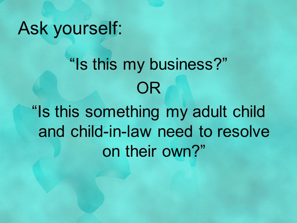 Ask yourself: Is this my business.