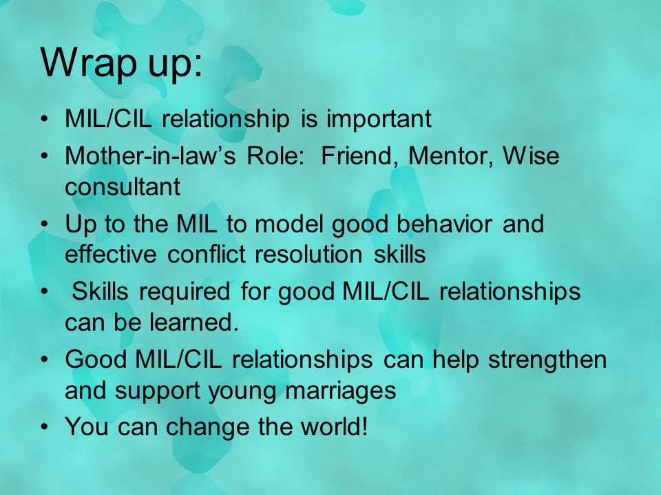 Wrap up: MIL/CIL relationship is important Mother-in-laws Role: Friend, Mentor, Wise consultant Up to the MIL to model good behavior and effective conflict resolution skills Skills required for good MIL/CIL relationships can be learned.