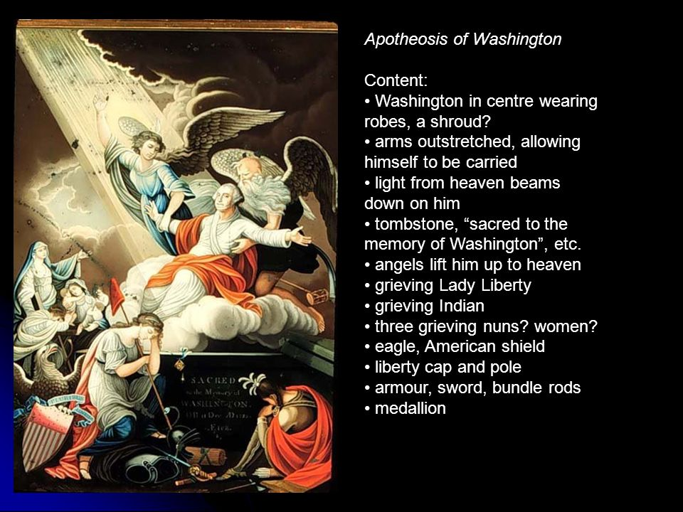 Apotheosis of Washington Content: Washington in centre wearing robes, a shroud? arms outstretched, allowing himself to be carried light from heaven be