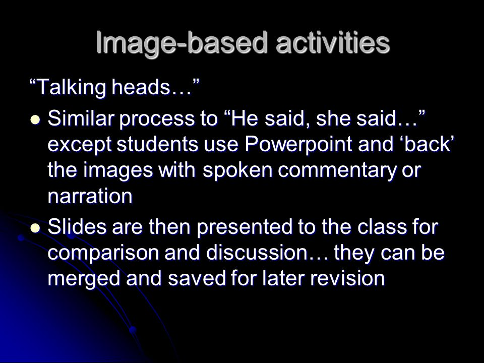 Image-based activities Talking heads… Similar process to He said, she said… except students use Powerpoint and back the images with spoken commentary