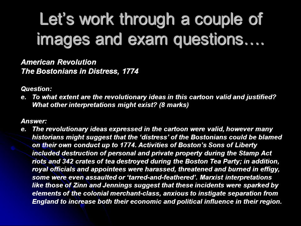Lets work through a couple of images and exam questions…. American Revolution The Bostonians in Distress, 1774 Question: e.To what extent are the revo