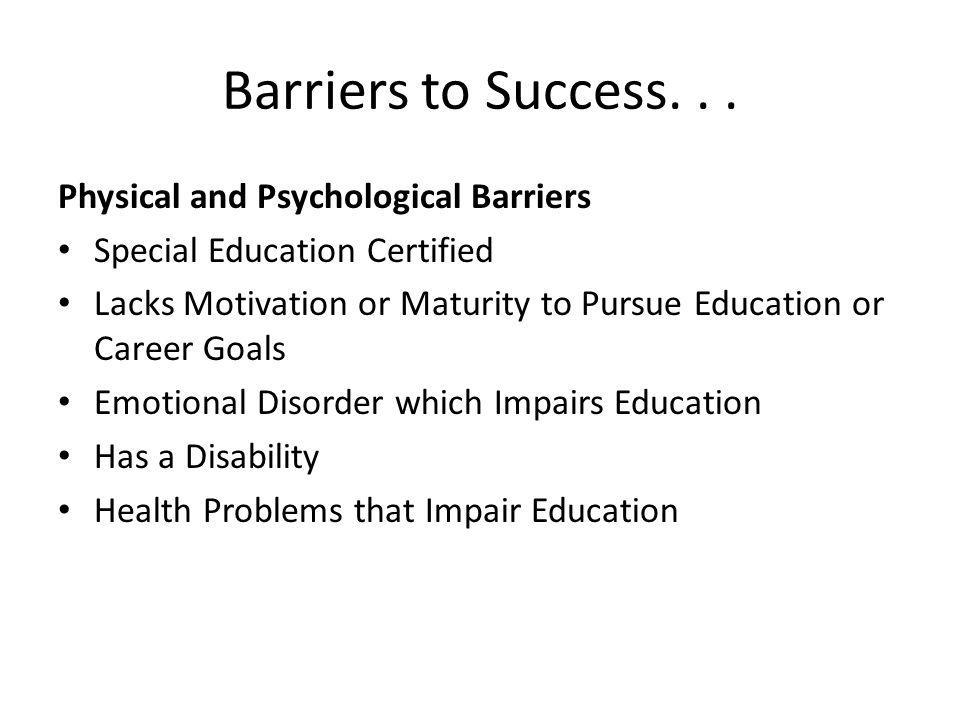 Barriers to Success... Physical and Psychological Barriers Special Education Certified Lacks Motivation or Maturity to Pursue Education or Career Goal