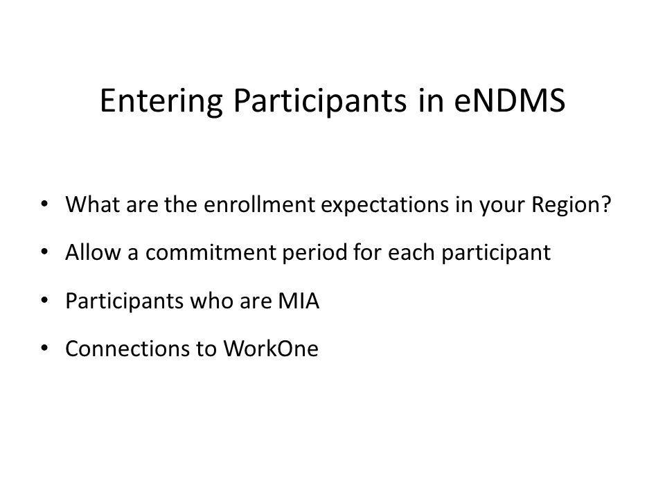 Entering Participants in eNDMS What are the enrollment expectations in your Region? Allow a commitment period for each participant Participants who ar
