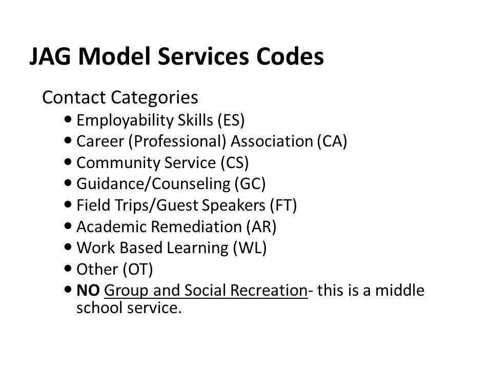 JAG Model Services Codes Contact Categories Employability Skills (ES) Career (Professional) Association (CA) Community Service (CS) Guidance/Counselin