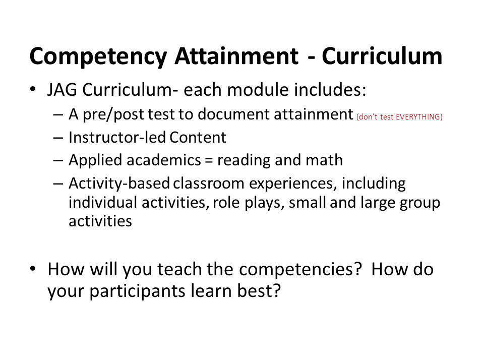 Competency Attainment - Curriculum JAG Curriculum- each module includes: – A pre/post test to document attainment (dont test EVERYTHING) – Instructor-