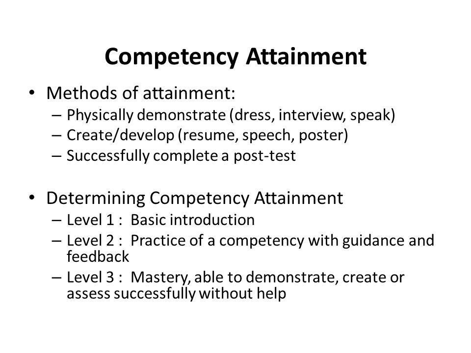 Competency Attainment Methods of attainment: – Physically demonstrate (dress, interview, speak) – Create/develop (resume, speech, poster) – Successful