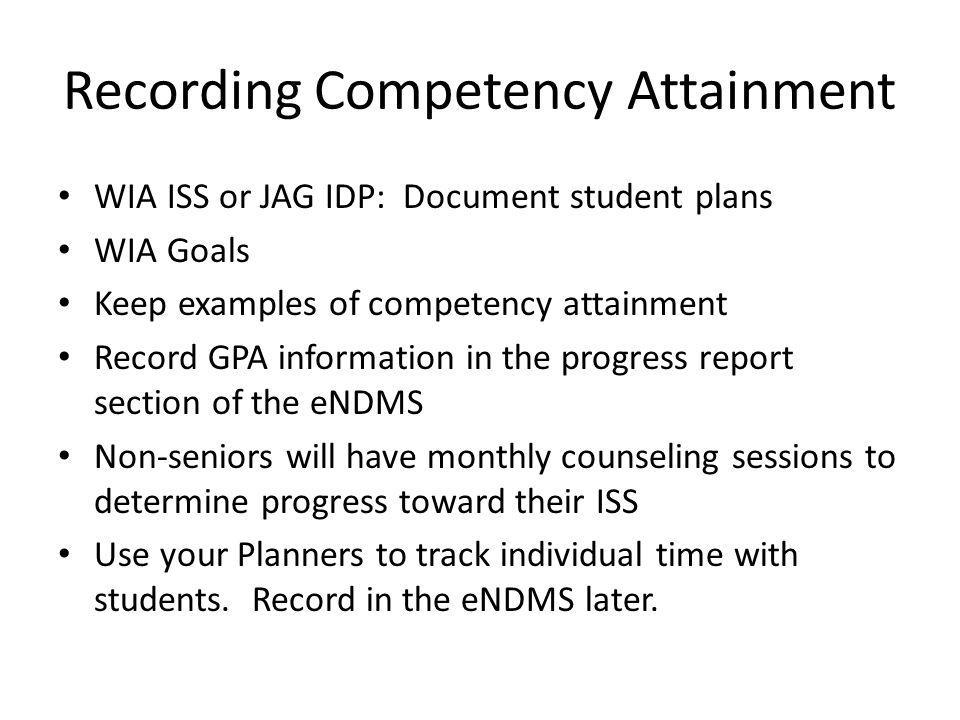 Recording Competency Attainment WIA ISS or JAG IDP: Document student plans WIA Goals Keep examples of competency attainment Record GPA information in