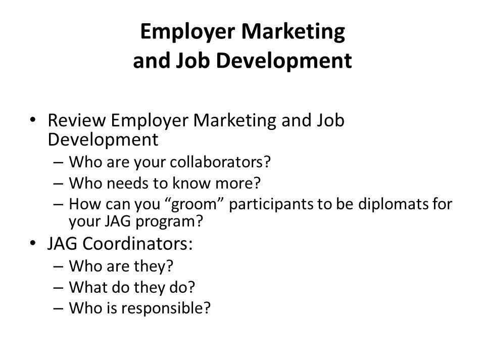 Employer Marketing and Job Development Review Employer Marketing and Job Development – Who are your collaborators? – Who needs to know more? – How can