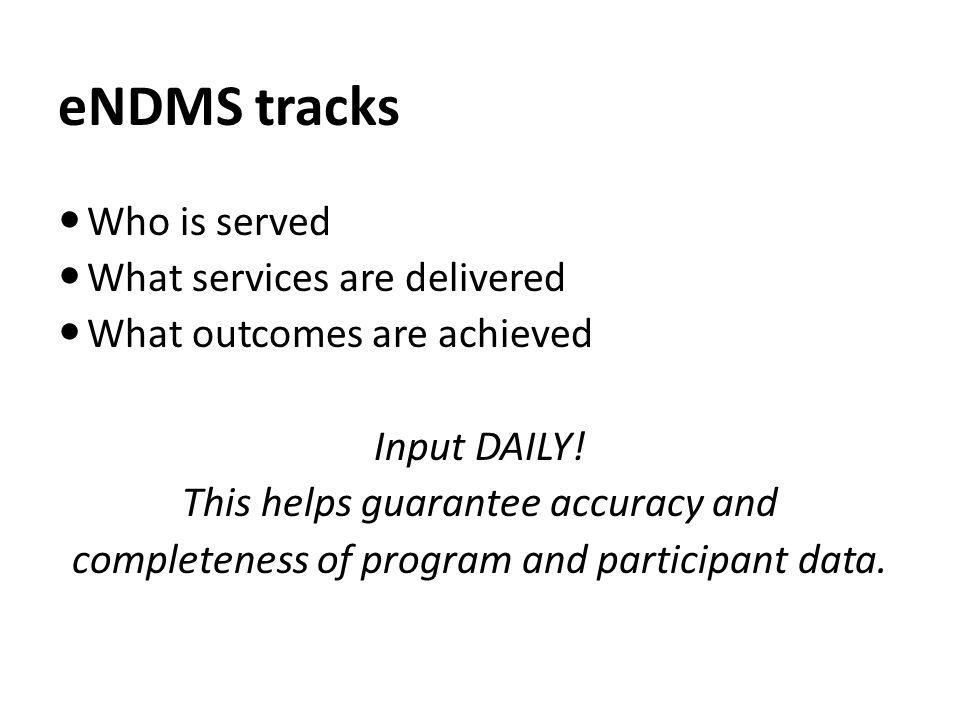 eNDMS tracks Who is served What services are delivered What outcomes are achieved Input DAILY! This helps guarantee accuracy and completeness of progr