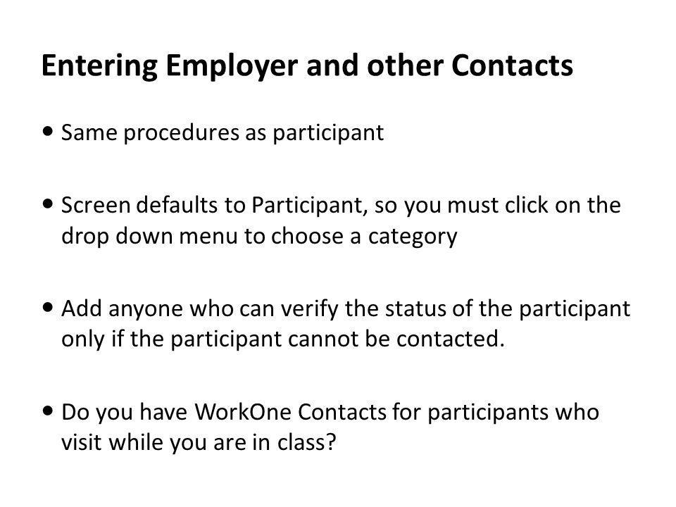 Entering Employer and other Contacts Same procedures as participant Screen defaults to Participant, so you must click on the drop down menu to choose