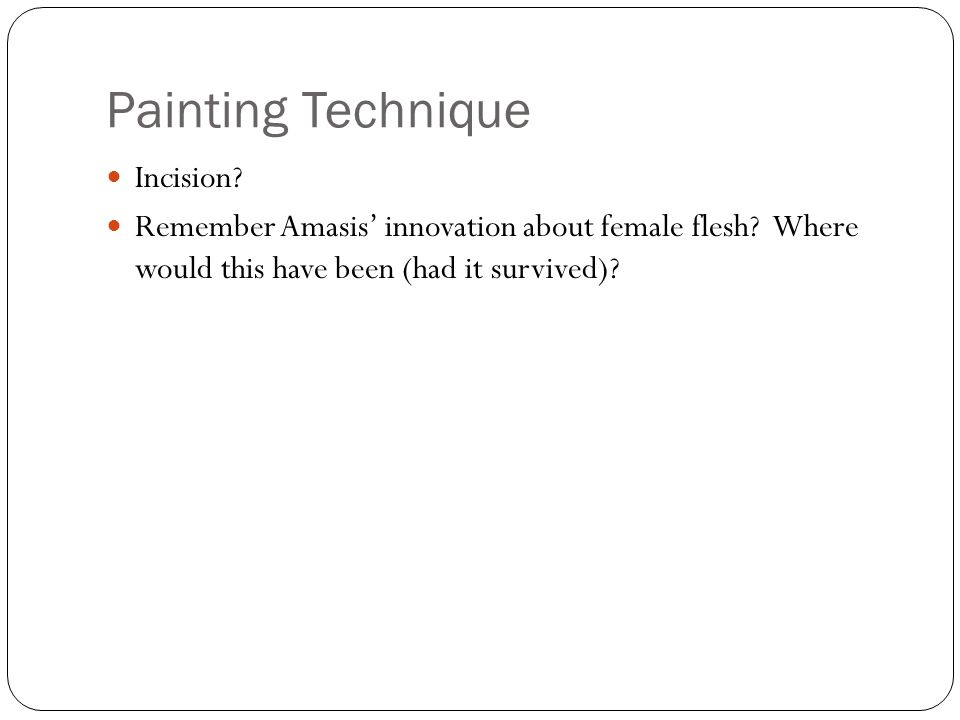 Painting Technique Incision. Remember Amasis innovation about female flesh.