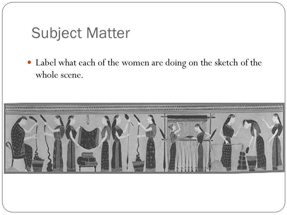 Subject Matter Label what each of the women are doing on the sketch of the whole scene.
