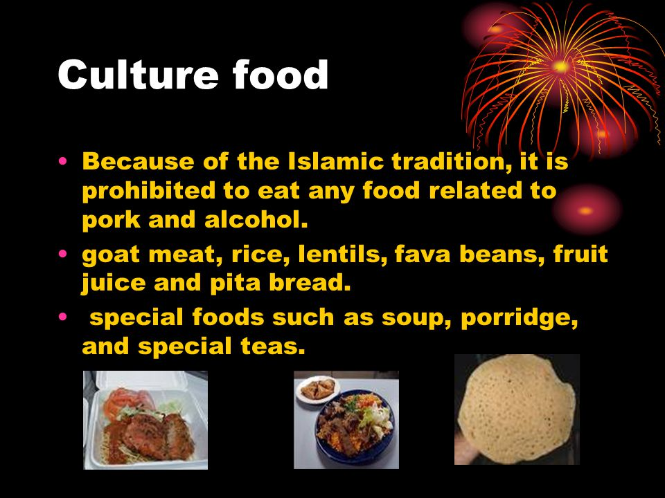 Culture food Because of the Islamic tradition, it is prohibited to eat any food related to pork and alcohol.