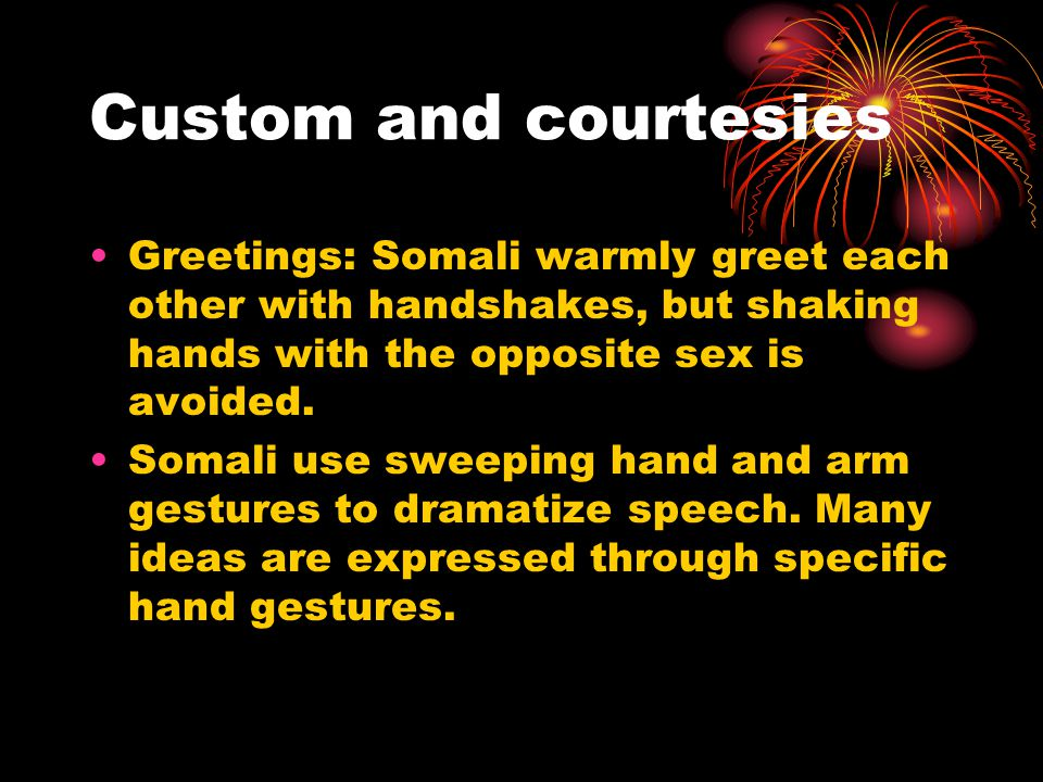 Custom and courtesies Greetings: Somali warmly greet each other with handshakes, but shaking hands with the opposite sex is avoided.