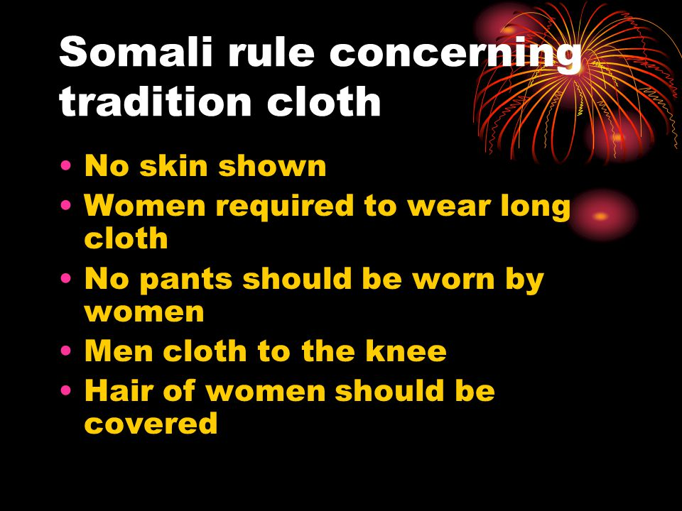Somali rule concerning tradition cloth No skin shown Women required to wear long cloth No pants should be worn by women Men cloth to the knee Hair of women should be covered