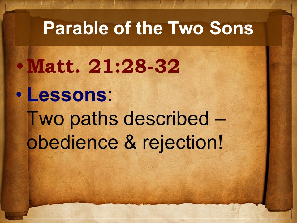 Parable of the Two Sons Matt. 21:28-32 Lessons: Two paths described – obedience & rejection!