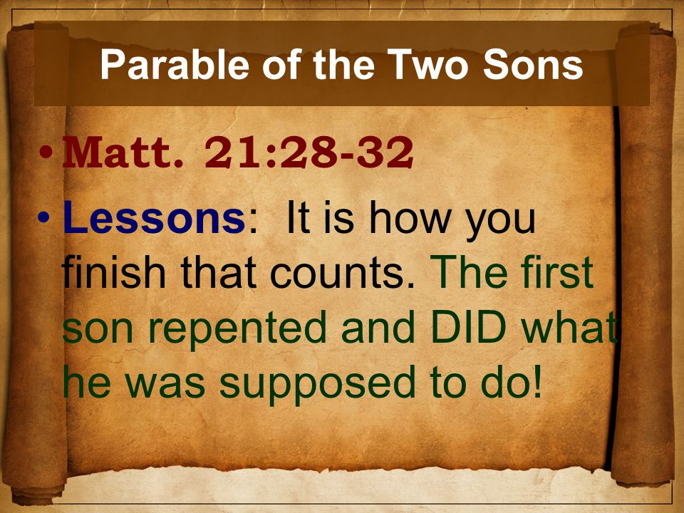 Parable of the Two Sons Matt. 21:28-32 Lessons: It is how you finish that counts.