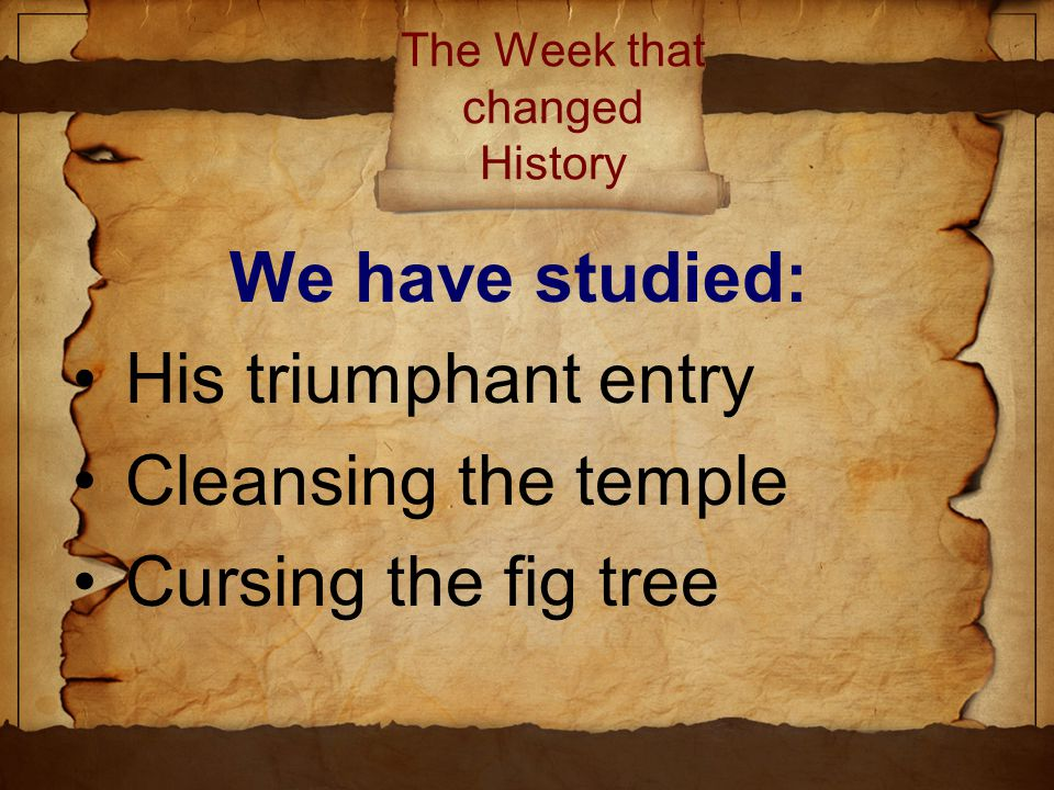 The Week that changed History We have studied: His triumphant entry Cleansing the temple Cursing the fig tree