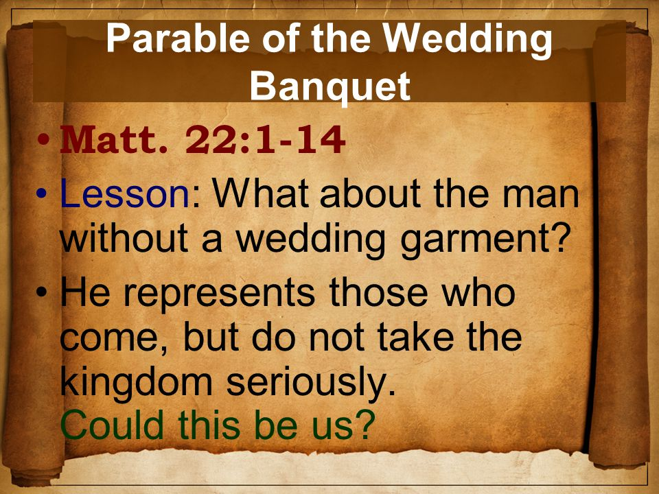 Parable of the Wedding Banquet Matt. 22:1-14 Lesson: What about the man without a wedding garment.
