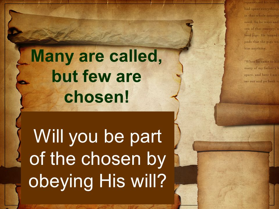 Many are called, but few are chosen! Will you be part of the chosen by obeying His will