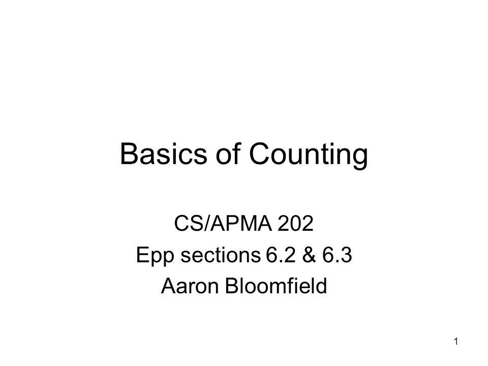 1 Basics of Counting CS/APMA 202 Epp sections 6.2 & 6.3 Aaron Bloomfield