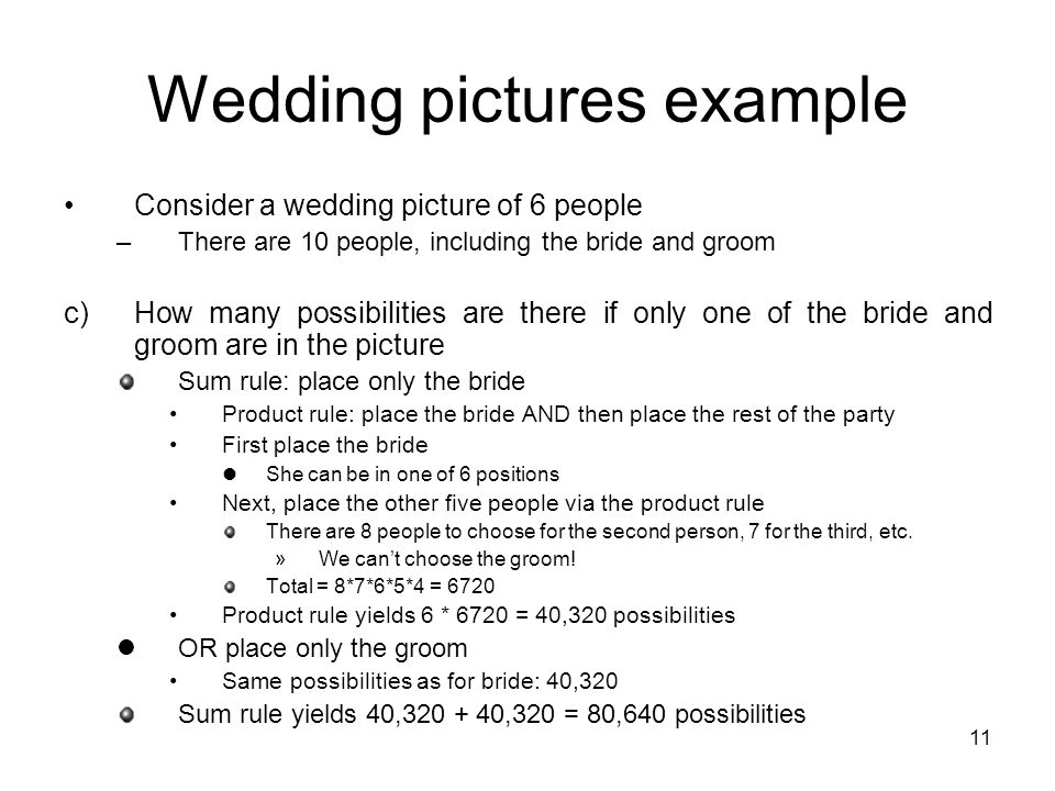 11 Wedding pictures example Consider a wedding picture of 6 people –There are 10 people, including the bride and groom c)How many possibilities are there if only one of the bride and groom are in the picture Sum rule: place only the bride Product rule: place the bride AND then place the rest of the party First place the bride She can be in one of 6 positions Next, place the other five people via the product rule There are 8 people to choose for the second person, 7 for the third, etc.