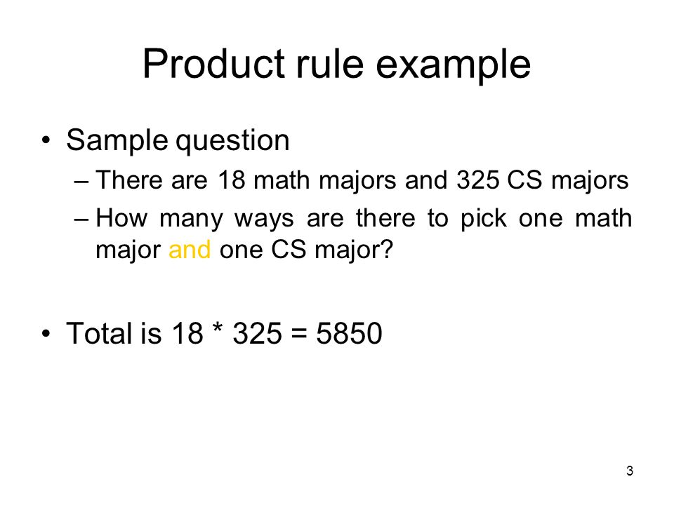 3 Product rule example Sample question –There are 18 math majors and 325 CS majors –How many ways are there to pick one math major and one CS major.