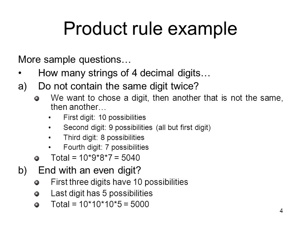 4 Product rule example More sample questions… How many strings of 4 decimal digits… a)Do not contain the same digit twice.