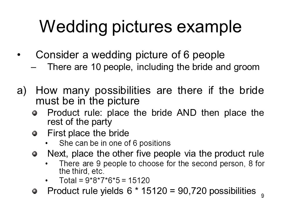9 Wedding pictures example Consider a wedding picture of 6 people –There are 10 people, including the bride and groom a)How many possibilities are there if the bride must be in the picture Product rule: place the bride AND then place the rest of the party First place the bride She can be in one of 6 positions Next, place the other five people via the product rule There are 9 people to choose for the second person, 8 for the third, etc.