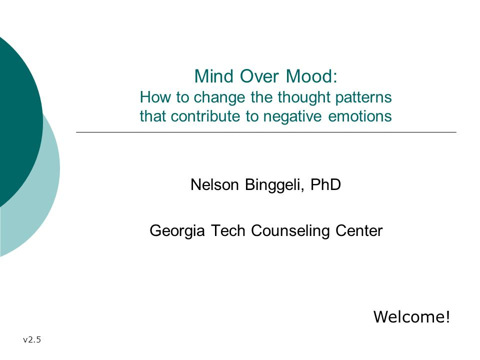 Mind Over Mood: How to change the thought patterns that contribute to negative emotions Nelson Binggeli, PhD Georgia Tech Counseling Center Welcome.